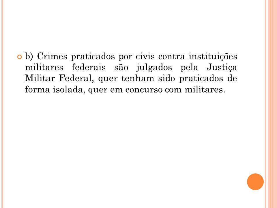 b) Crimes praticados por civis contra instituições militares federais são julgados pela Justiça Militar Federal, quer tenham sido praticados de forma