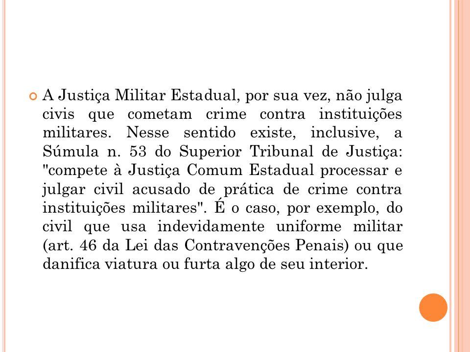 A Justiça Militar Estadual, por sua vez, não julga civis que cometam crime contra instituições militares. Nesse sentido existe, inclusive, a Súmula n.