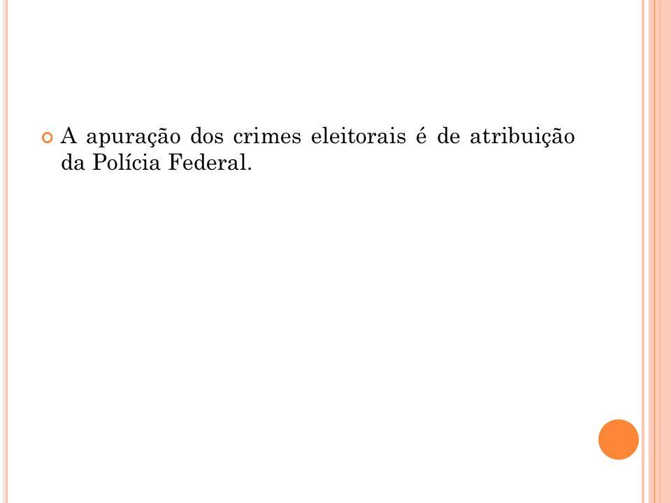 A apuração dos crimes eleitorais é de atribuição da Polícia Federal.