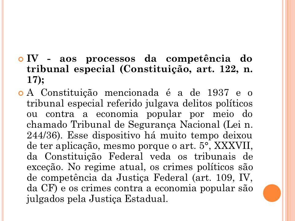 IV - aos processos da competência do tribunal especial (Constituição, art. 122, n. 17); A Constituição mencionada é a de 1937 e o tribunal especial re