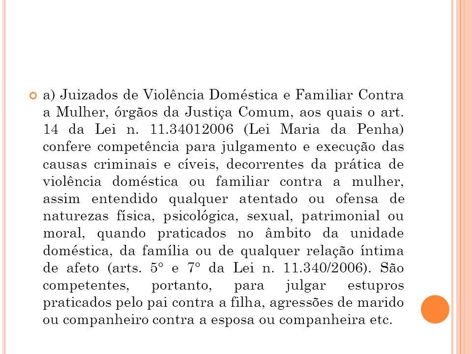 a) Juizados de Violência Doméstica e Familiar Contra a Mulher, órgãos da Justiça Comum, aos quais o art. 14 da Lei n. 11.34012006 (Lei Maria da Penha)