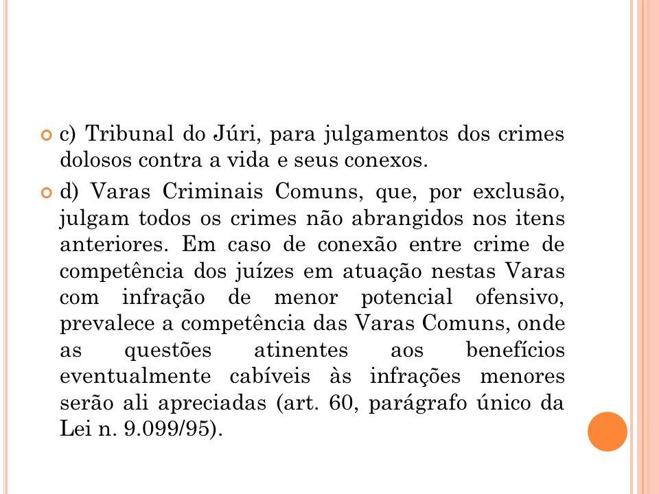 c) Tribunal do Júri, para julgamentos dos crimes dolosos contra a vida e seus conexos. d) Varas Criminais Comuns, que, por exclusão, julgam todos os c