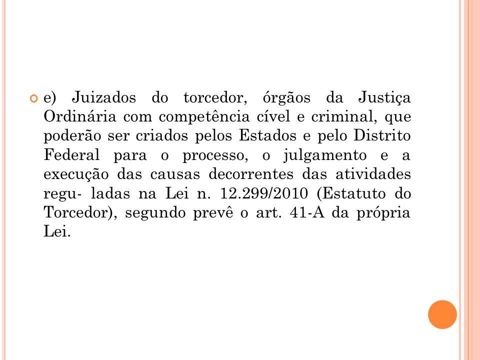 e) Juizados do torcedor, órgãos da Justiça Ordinária com competência cível e criminal, que poderão ser criados pelos Estados e pelo Distrito Federal p