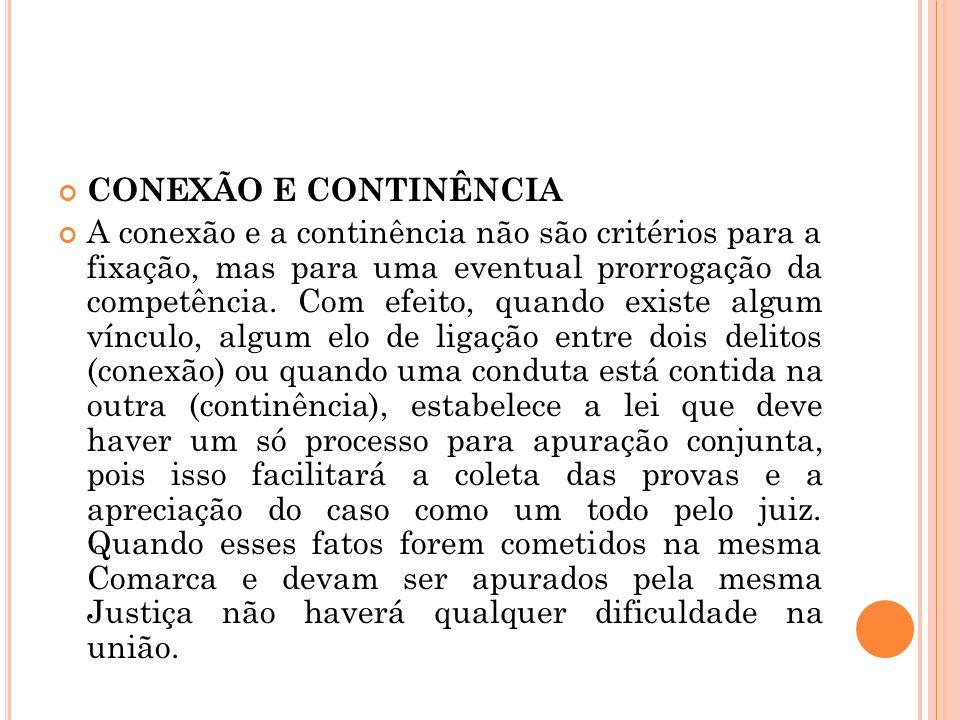 CONEXÃO E CONTINÊNCIA A conexão e a continência não são critérios para a fixação, mas para uma eventual prorrogação da competência. Com efeito, quando