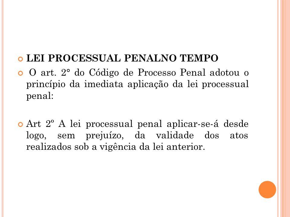 LEI PROCESSUAL PENALNO TEMPO O art. 2° do Código de Processo Penal adotou o princípio da imediata aplicação da lei processual penal: Art 2º A lei proc