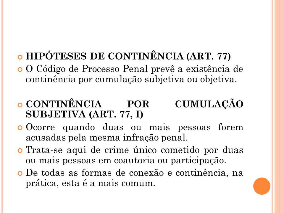 HIPÓTESES DE CONTINÊNCIA (ART. 77) O Código de Processo Penal prevê a existência de continência por cumulação subjetiva ou objetiva. CONTINÊNCIA POR C