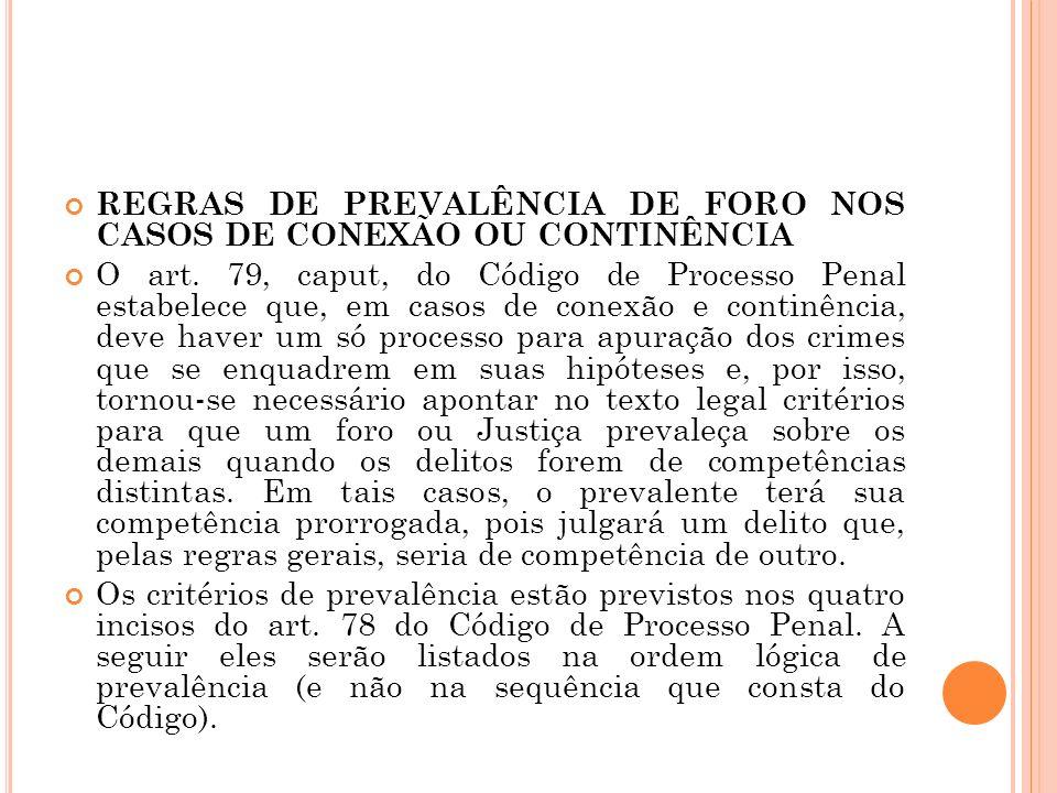 REGRAS DE PREVALÊNCIA DE FORO NOS CASOS DE CONEXÃO OU CONTINÊNCIA O art. 79, caput, do Código de Processo Penal estabelece que, em casos de conexão e