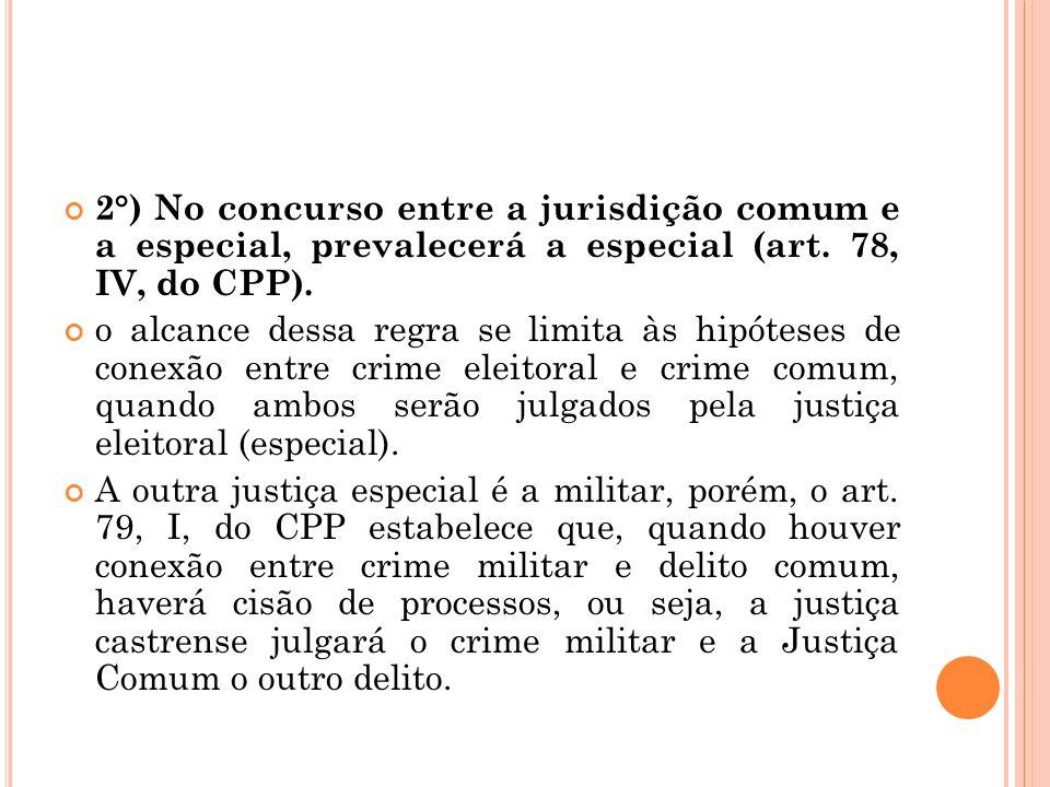 2°) No concurso entre a jurisdição comum e a especial, prevalecerá a especial (art. 78, IV, do CPP). o alcance dessa regra se limita às hipóteses de c
