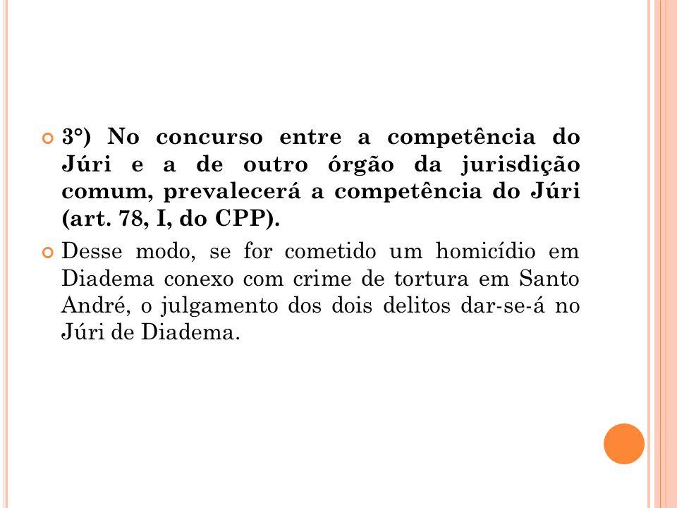 3°) No concurso entre a competência do Júri e a de outro órgão da jurisdição comum, prevalecerá a competência do Júri (art. 78, I, do CPP). Desse modo