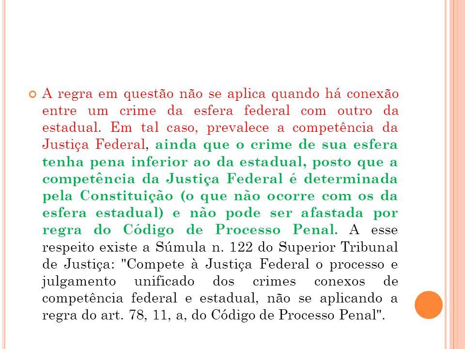 A regra em questão não se aplica quando há conexão entre um crime da esfera federal com outro da estadual. Em tal caso, prevalece a competência da Jus