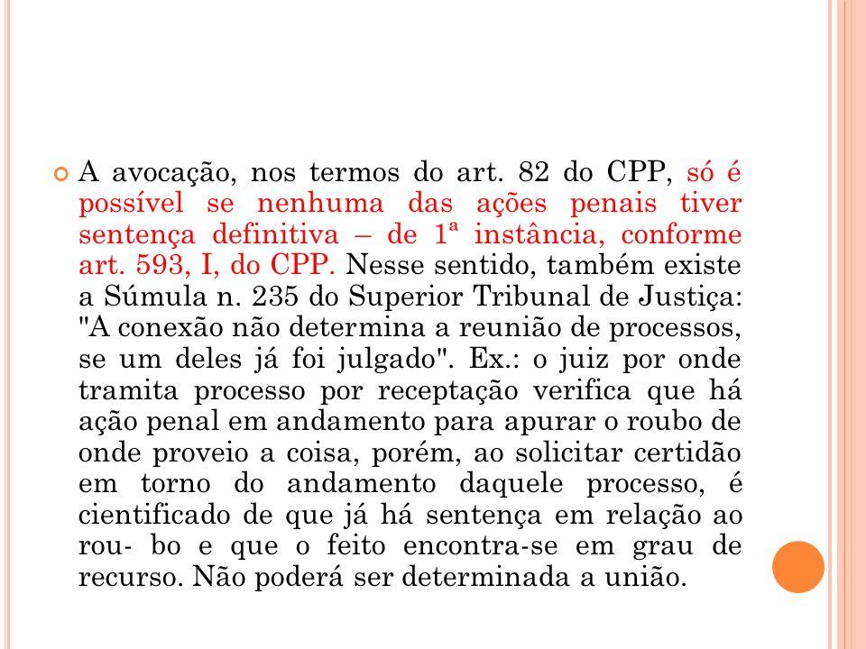A avocação, nos termos do art. 82 do CPP, só é possível se nenhuma das ações penais tiver sentença definitiva – de 1ª instância, conforme art. 593, I,
