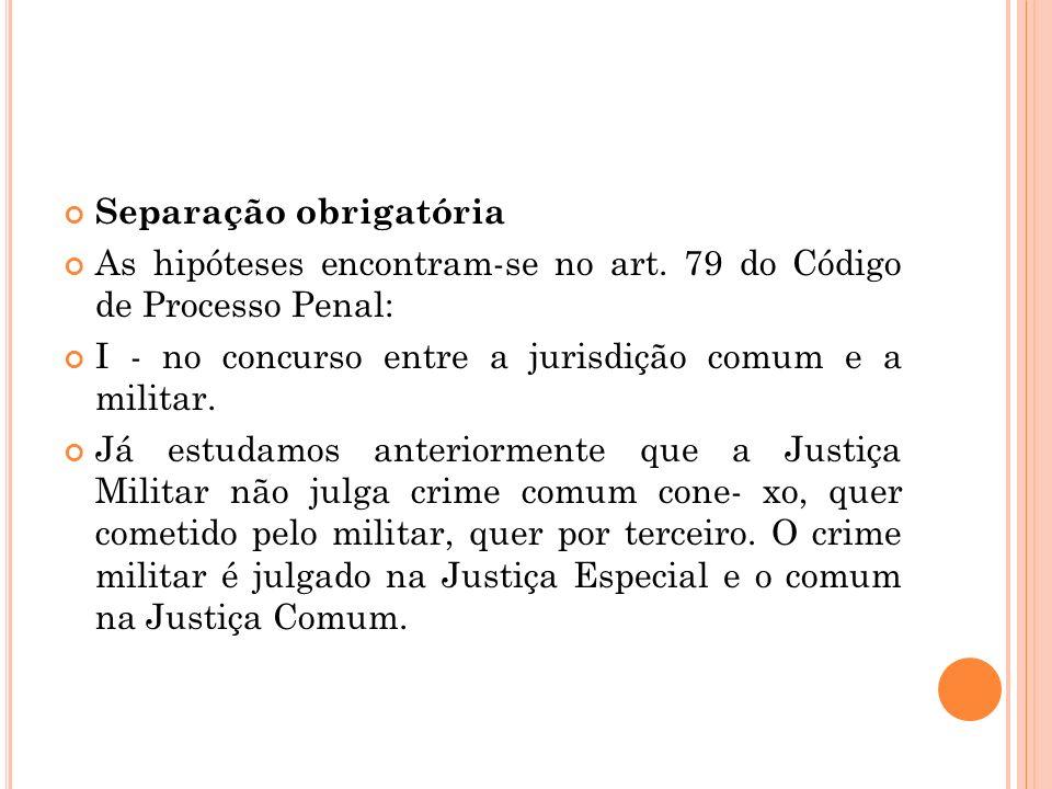 Separação obrigatória As hipóteses encontram-se no art. 79 do Código de Processo Penal: I - no concurso entre a jurisdição comum e a militar. Já estud