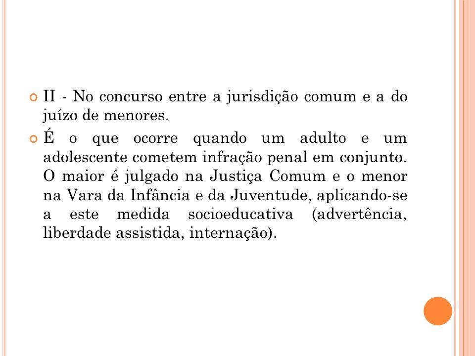 II - No concurso entre a jurisdição comum e a do juízo de menores. É o que ocorre quando um adulto e um adolescente cometem infração penal em conjunto
