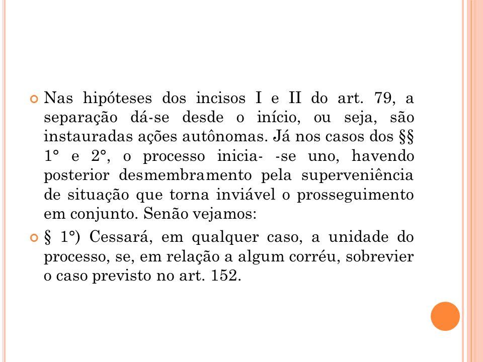 Nas hipóteses dos incisos I e II do art. 79, a separação dá-se desde o início, ou seja, são instauradas ações autônomas. Já nos casos dos §§ 1° e 2°,