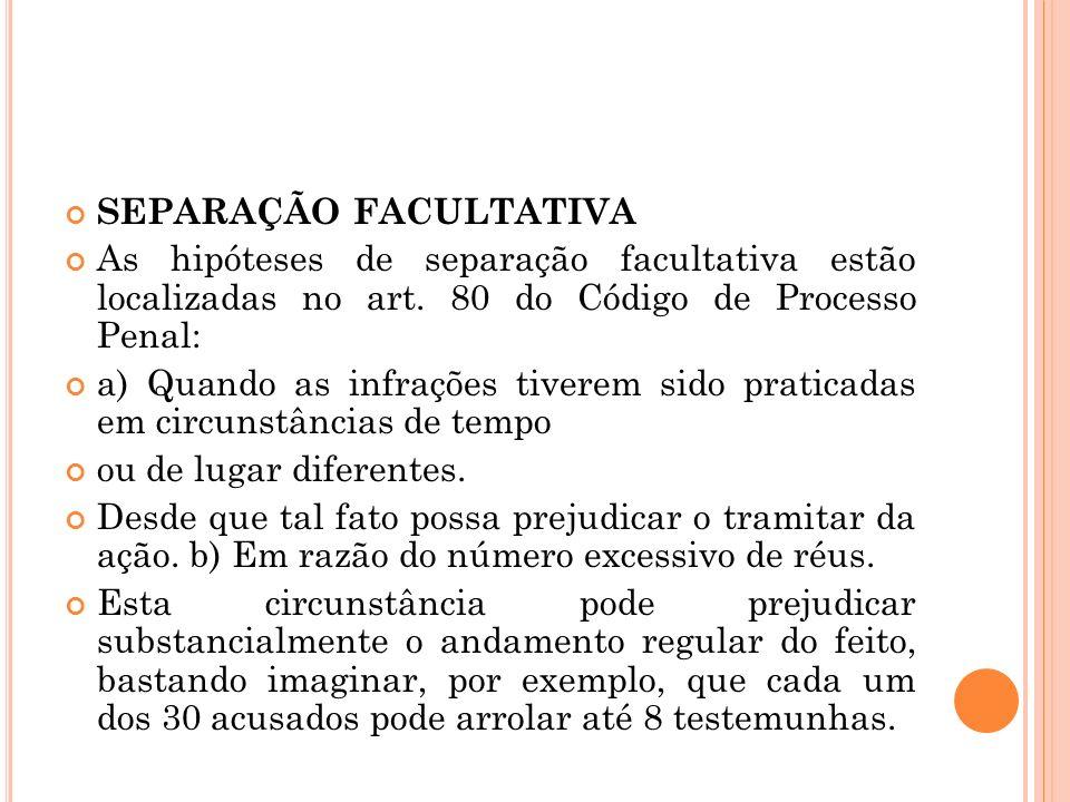 SEPARAÇÃO FACULTATIVA As hipóteses de separação facultativa estão localizadas no art. 80 do Código de Processo Penal: a) Quando as infrações tiverem s