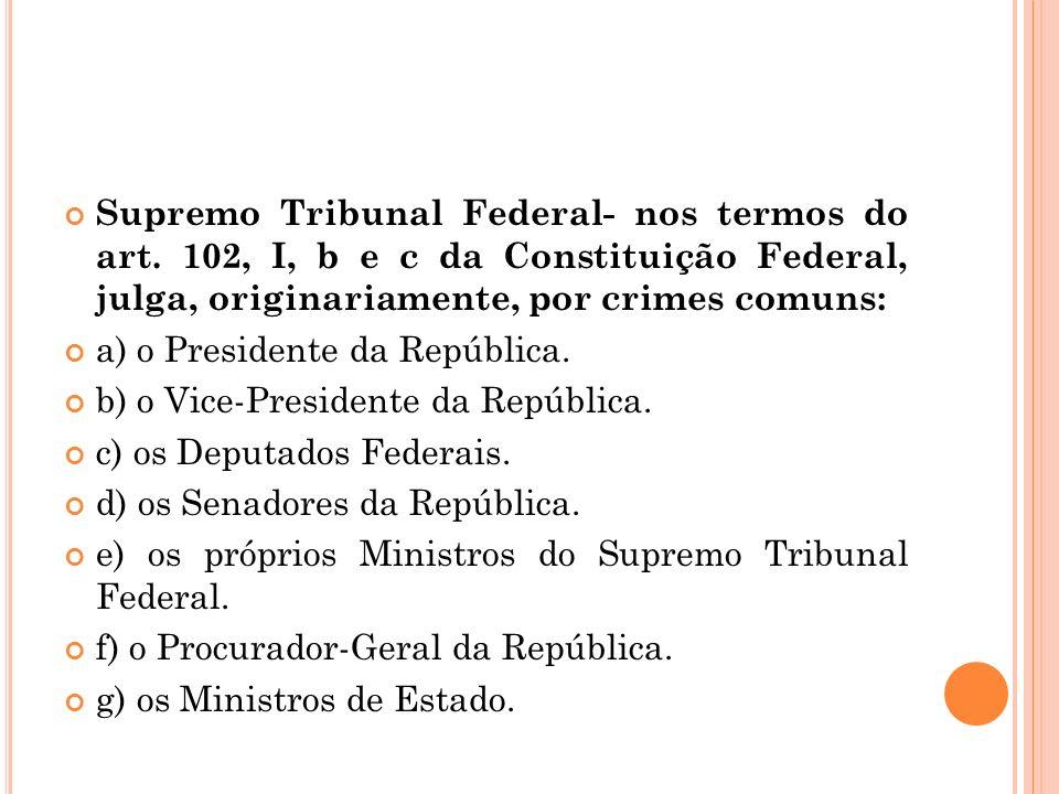 Supremo Tribunal Federal- nos termos do art. 102, I, b e c da Constituição Federal, julga, originariamente, por crimes comuns: a) o Presidente da Repú