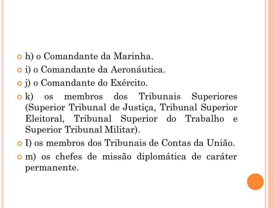h) o Comandante da Marinha. i) o Comandante da Aeronáutica. j) o Comandante do Exército. k) os membros dos Tribunais Superiores (Superior Tribunal de