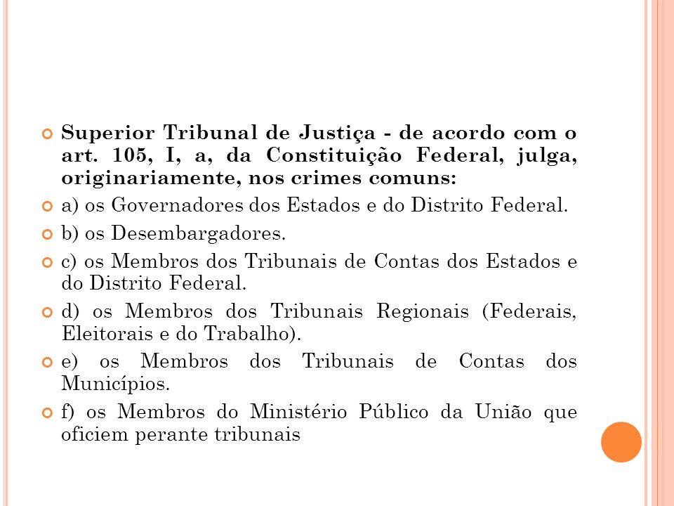 Superior Tribunal de Justiça - de acordo com o art. 105, I, a, da Constituição Federal, julga, originariamente, nos crimes comuns: a) os Governadores