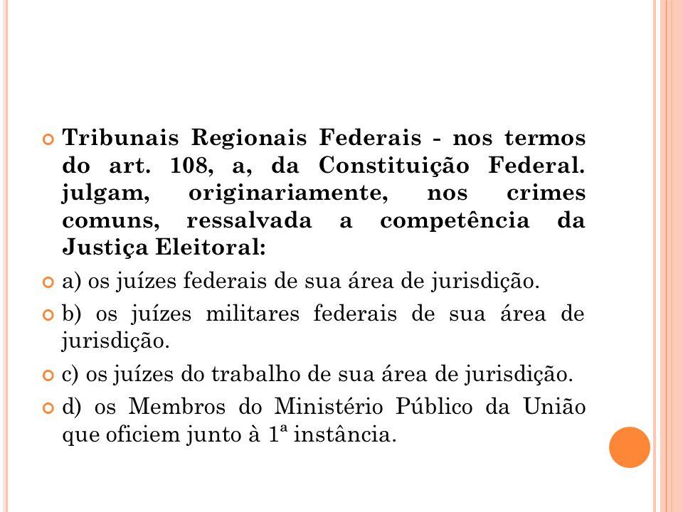 Tribunais Regionais Federais - nos termos do art. 108, a, da Constituição Federal. julgam, originariamente, nos crimes comuns, ressalvada a competênci