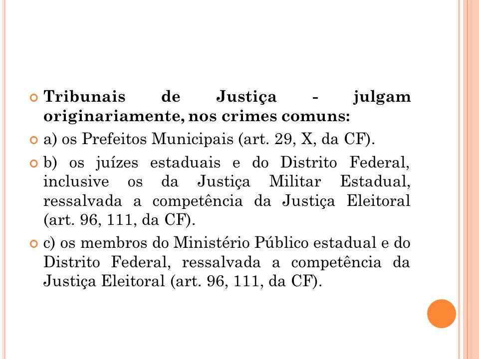 Tribunais de Justiça - julgam originariamente, nos crimes comuns: a) os Prefeitos Municipais (art. 29, X, da CF). b) os juízes estaduais e do Distrito