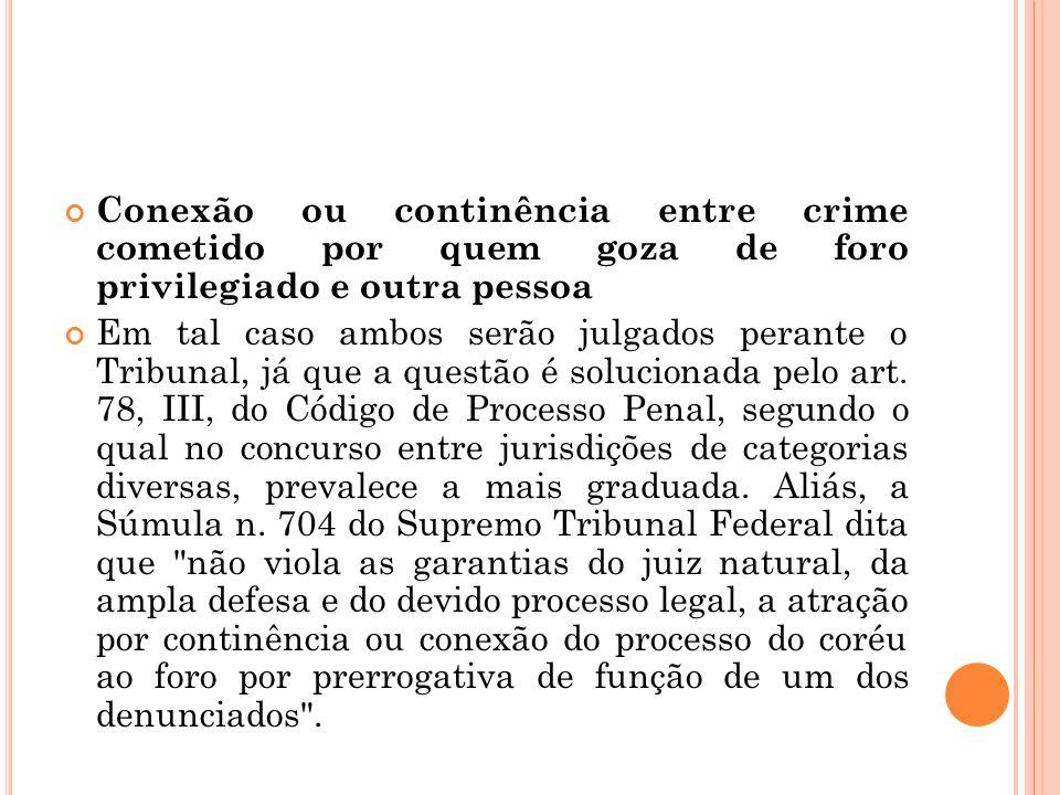 Conexão ou continência entre crime cometido por quem goza de foro privilegiado e outra pessoa Em tal caso ambos serão julgados perante o Tribunal, já