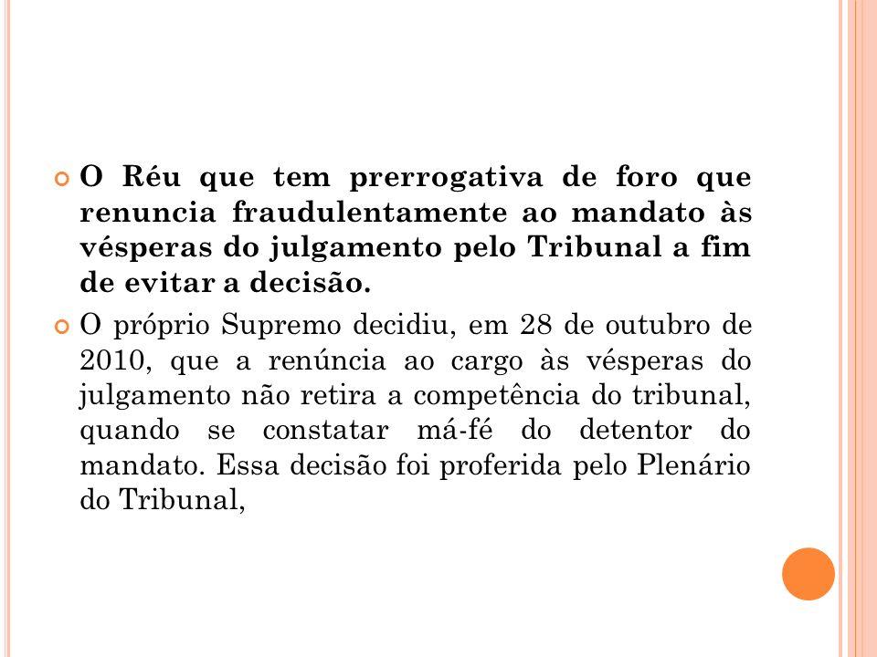 O Réu que tem prerrogativa de foro que renuncia fraudulentamente ao mandato às vésperas do julgamento pelo Tribunal a fim de evitar a decisão. O própr