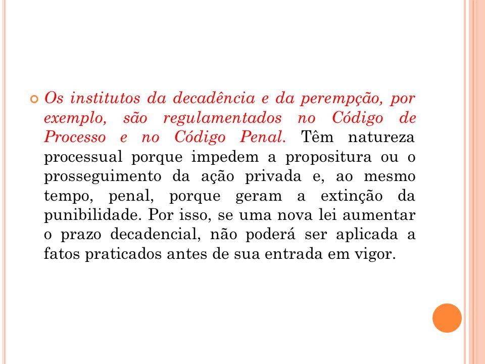 Os institutos da decadência e da perempção, por exemplo, são regulamentados no Código de Processo e no Código Penal. Têm natureza processual porque im