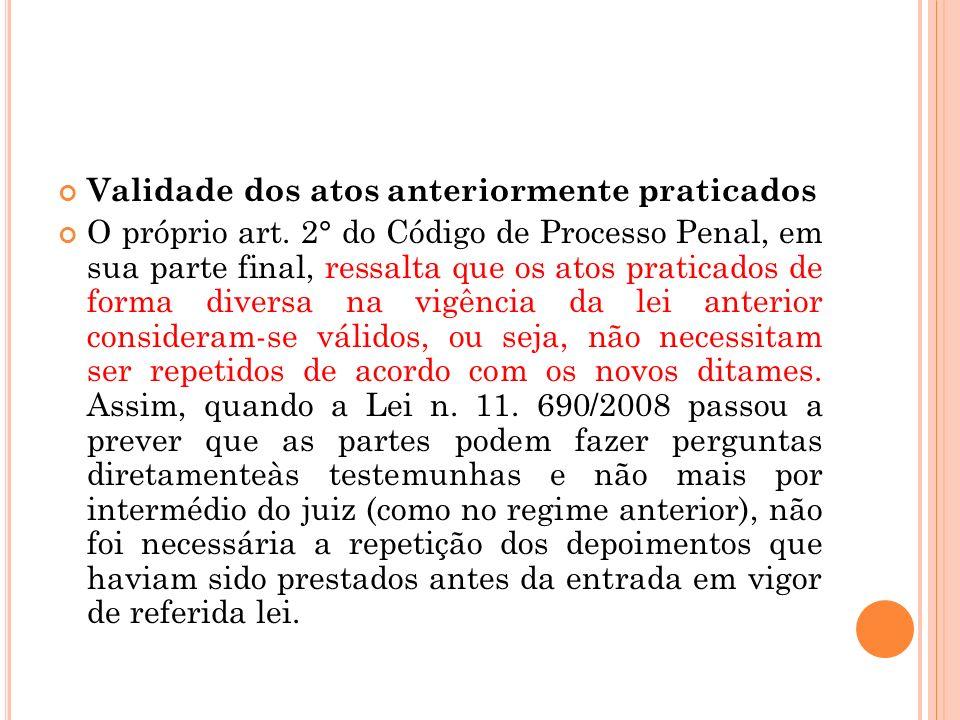 Validade dos atos anteriormente praticados O próprio art. 2° do Código de Processo Penal, em sua parte final, ressalta que os atos praticados de forma