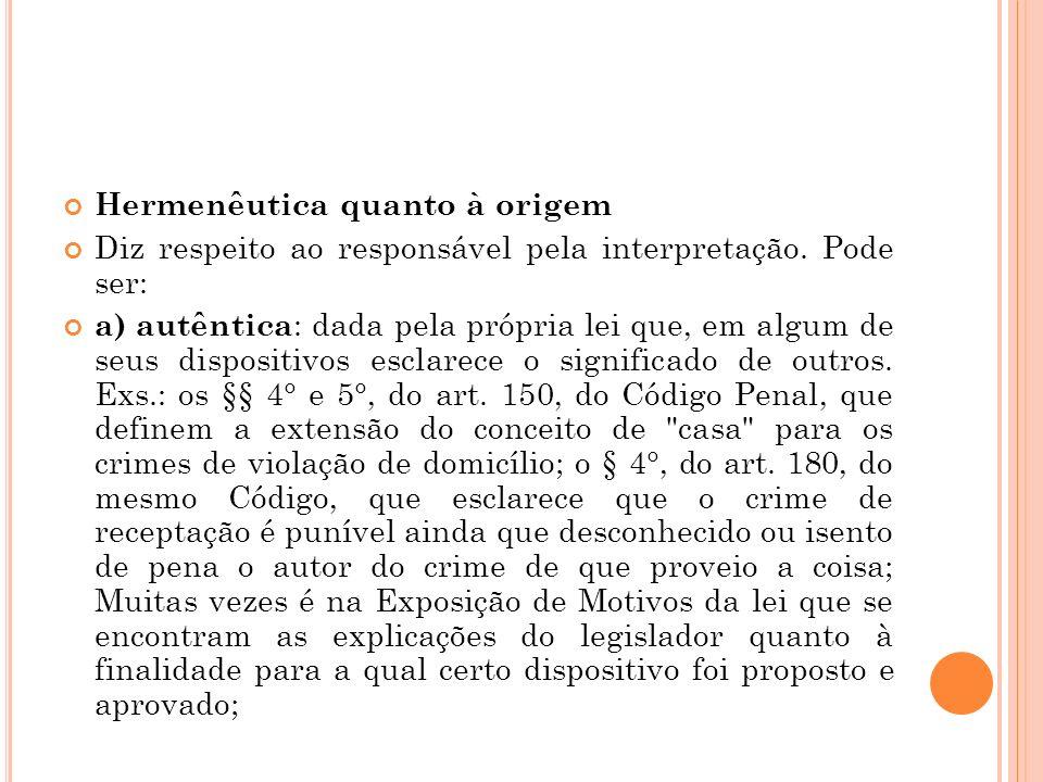 Hermenêutica quanto à origem Diz respeito ao responsável pela interpretação. Pode ser: a) autêntica : dada pela própria lei que, em algum de seus disp