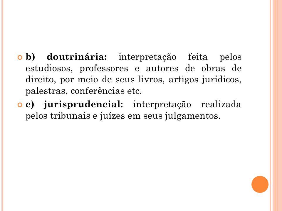 b) doutrinária: interpretação feita pelos estudiosos, professores e autores de obras de direito, por meio de seus livros, artigos jurídicos, palestras