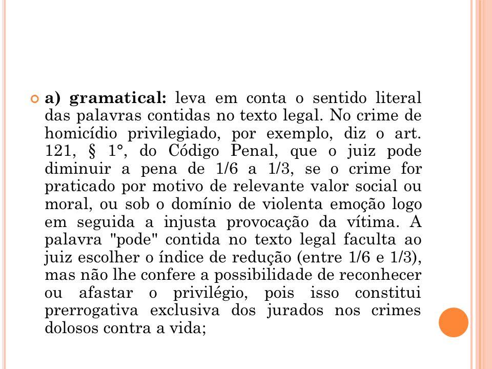 a) gramatical: leva em conta o sentido literal das palavras contidas no texto legal. No crime de homicídio privilegiado, por exemplo, diz o art. 121,