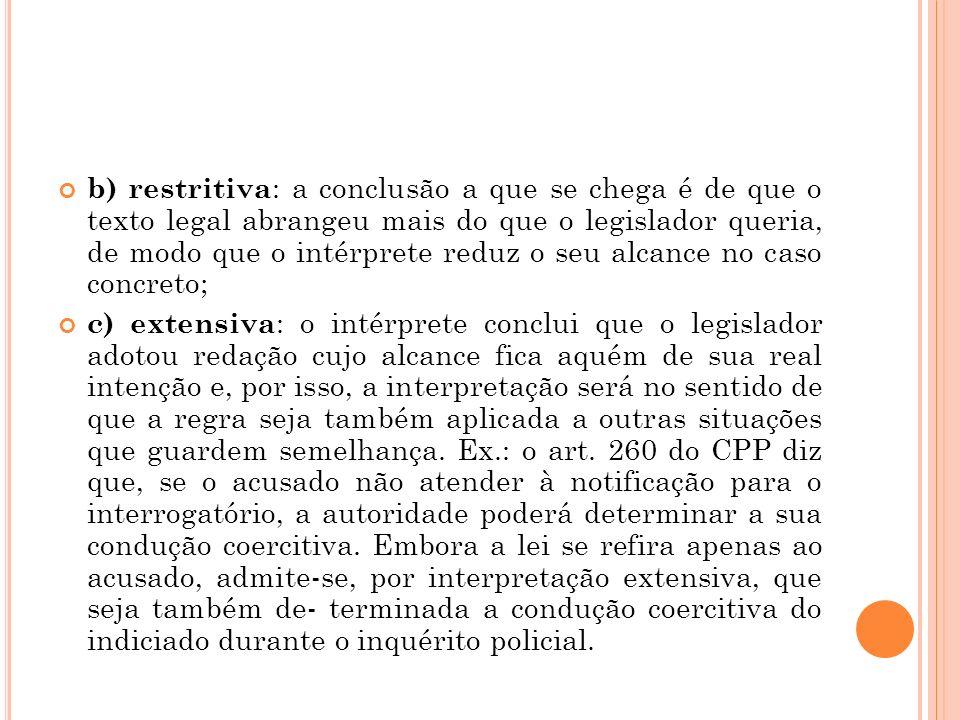 b) restritiva : a conclusão a que se chega é de que o texto legal abrangeu mais do que o legislador queria, de modo que o intérprete reduz o seu alcan