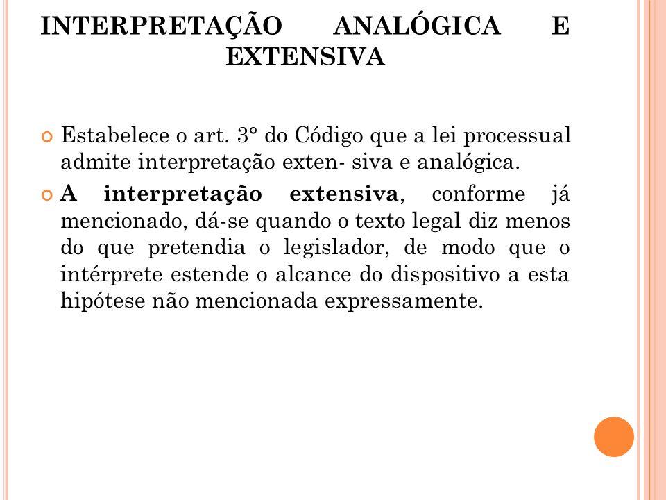 INTERPRETAÇÃO ANALÓGICA E EXTENSIVA Estabelece o art. 3° do Código que a lei processual admite interpretação exten- siva e analógica. A interpretação