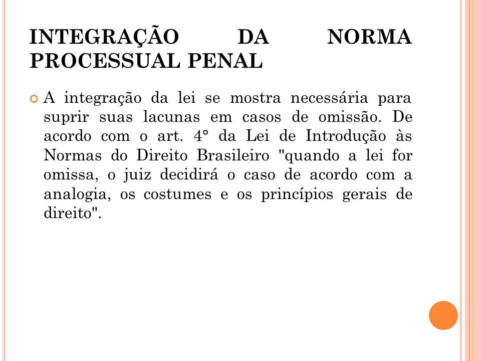 INTEGRAÇÃO DA NORMA PROCESSUAL PENAL A integração da lei se mostra necessária para suprir suas lacunas em casos de omissão. De acordo com o art. 4° da