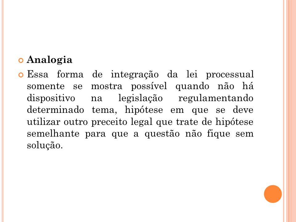 Analogia Essa forma de integração da lei processual somente se mostra possível quando não há dispositivo na legislação regulamentando determinado tema