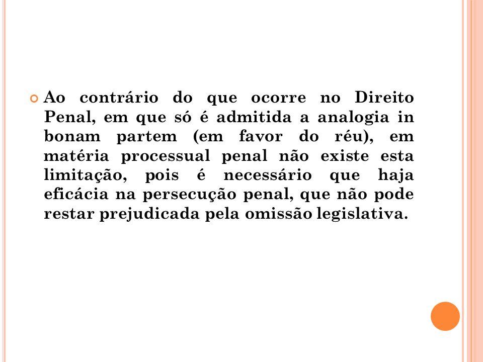 Ao contrário do que ocorre no Direito Penal, em que só é admitida a analogia in bonam partem (em favor do réu), em matéria processual penal não existe