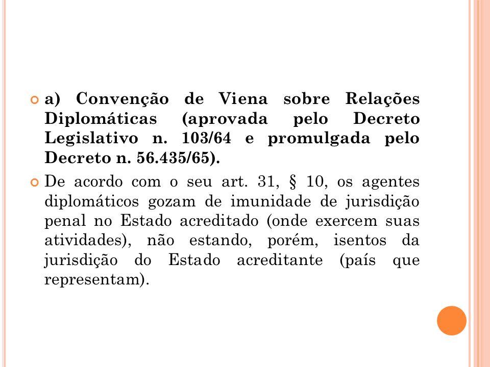 a) Convenção de Viena sobre Relações Diplomáticas (aprovada pelo Decreto Legislativo n. 103/64 e promulgada pelo Decreto n. 56.435/65). De acordo com