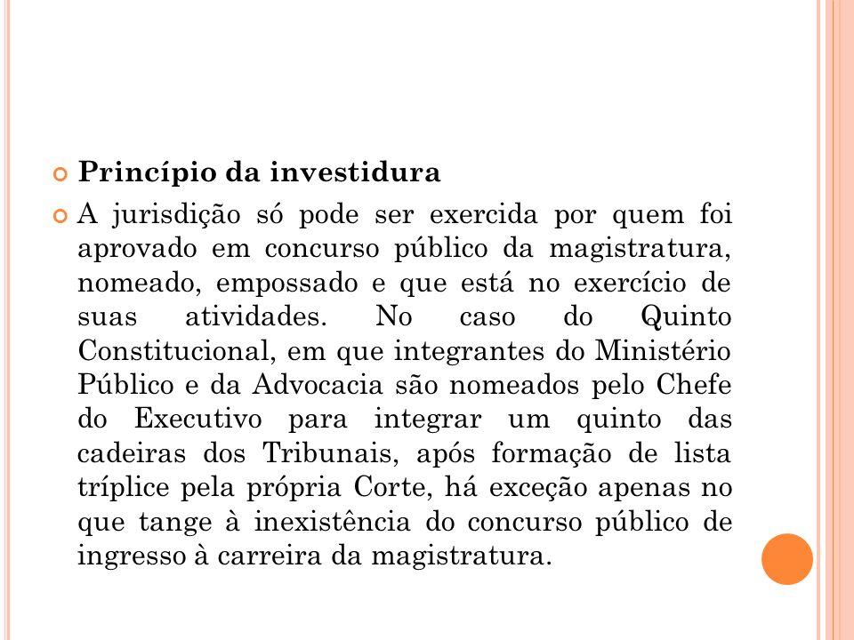 Princípio da investidura A jurisdição só pode ser exercida por quem foi aprovado em concurso público da magistratura, nomeado, empossado e que está no