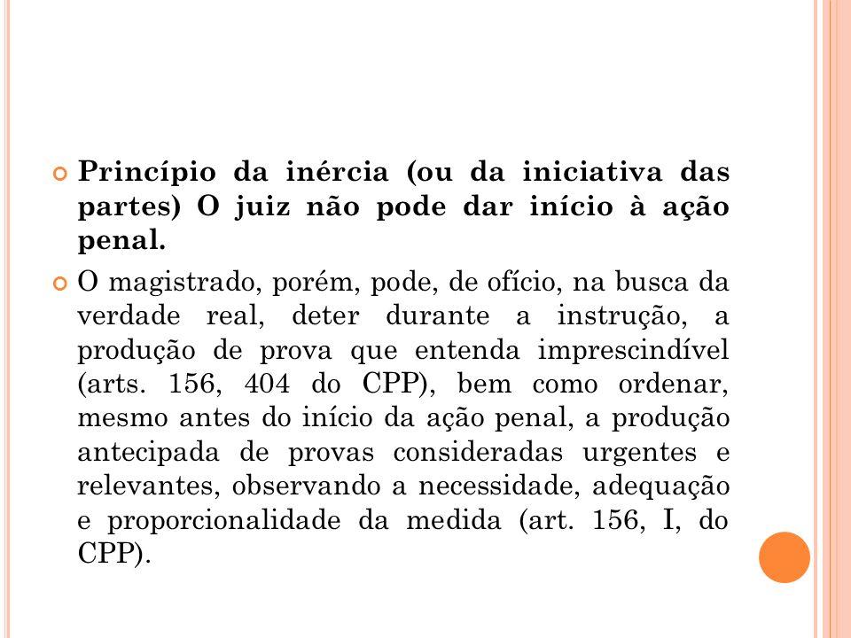 Princípio da inércia (ou da iniciativa das partes) O juiz não pode dar início à ação penal. O magistrado, porém, pode, de ofício, na busca da verdade