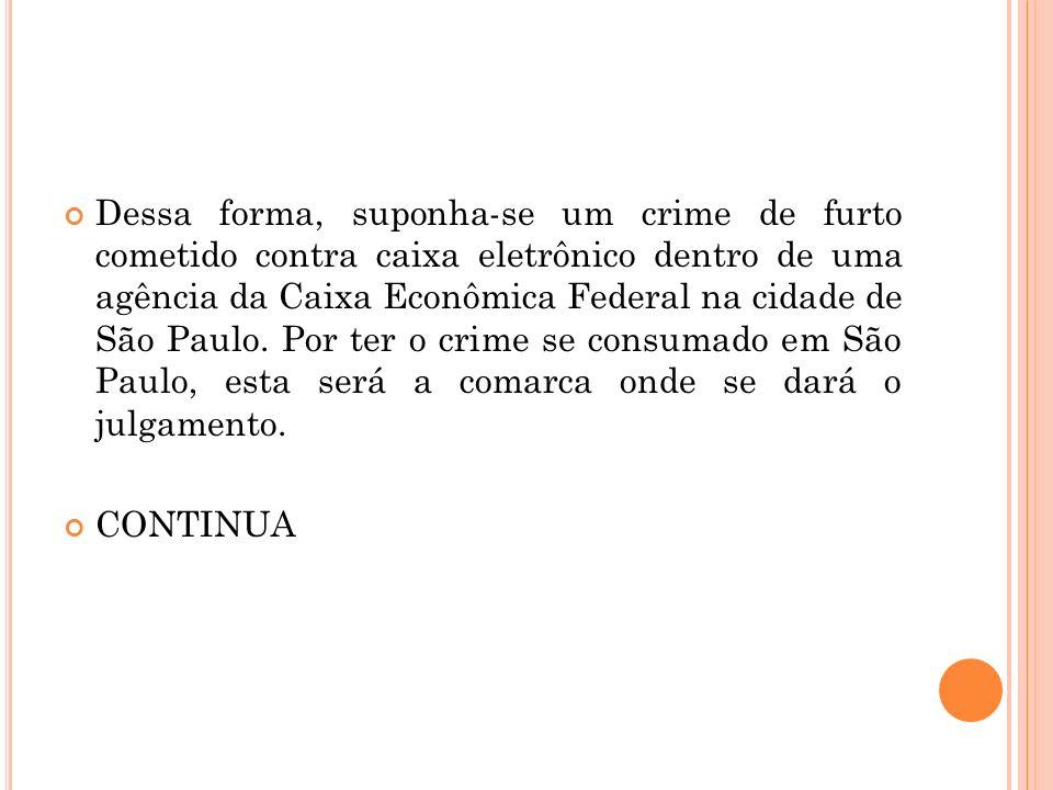 Dessa forma, suponha-se um crime de furto cometido contra caixa eletrônico dentro de uma agência da Caixa Econômica Federal na cidade de São Paulo. Po