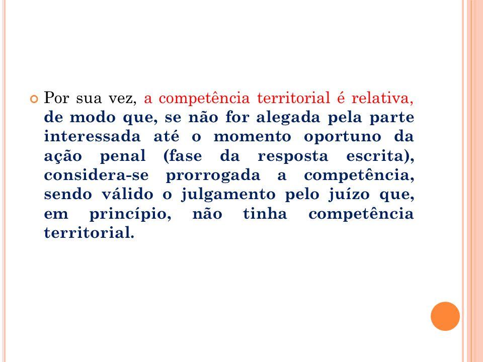 Por sua vez, a competência territorial é relativa, de modo que, se não for alegada pela parte interessada até o momento oportuno da ação penal (fase d