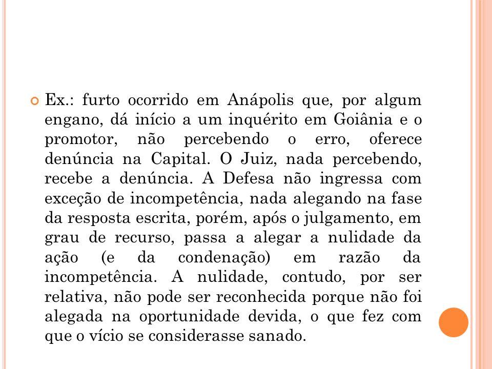 Ex.: furto ocorrido em Anápolis que, por algum engano, dá início a um inquérito em Goiânia e o promotor, não percebendo o erro, oferece denúncia na Ca