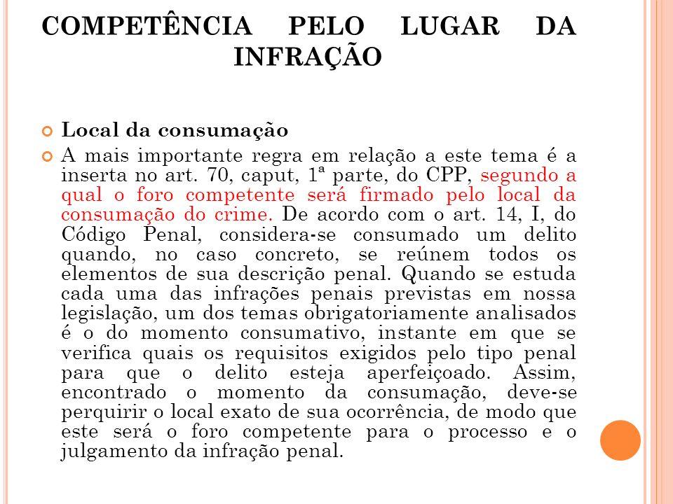 COMPETÊNCIA PELO LUGAR DA INFRAÇÃO Local da consumação A mais importante regra em relação a este tema é a inserta no art. 70, caput, 1ª parte, do CPP,