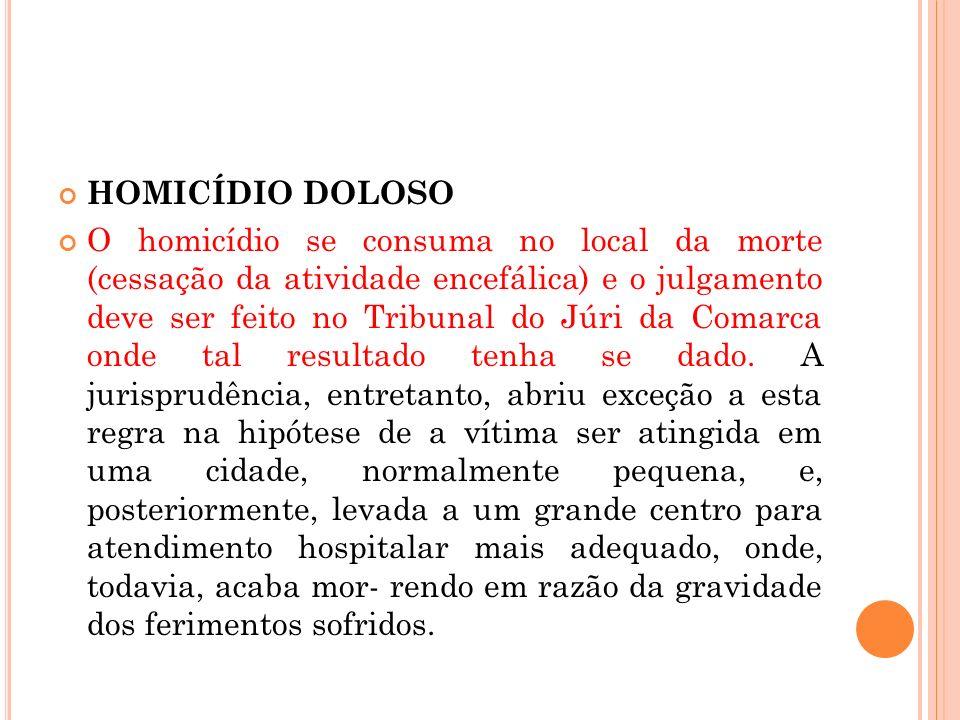 HOMICÍDIO DOLOSO O homicídio se consuma no local da morte (cessação da atividade encefálica) e o julgamento deve ser feito no Tribunal do Júri da Coma