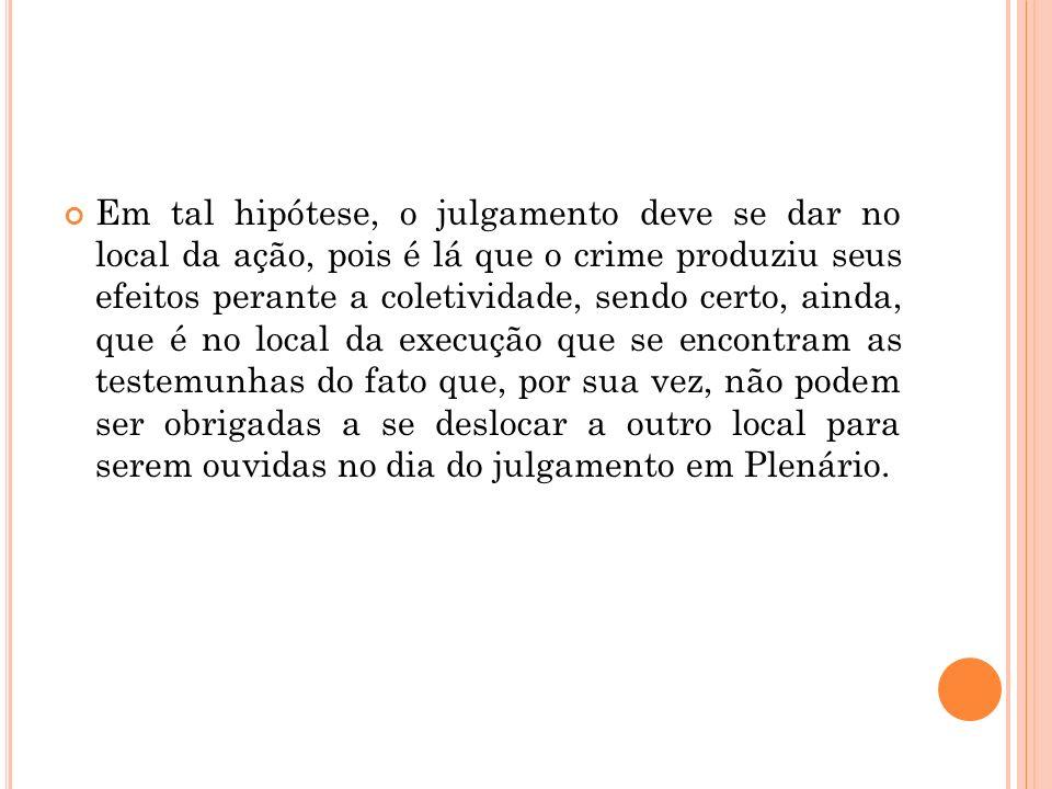 Em tal hipótese, o julgamento deve se dar no local da ação, pois é lá que o crime produziu seus efeitos perante a coletividade, sendo certo, ainda, qu