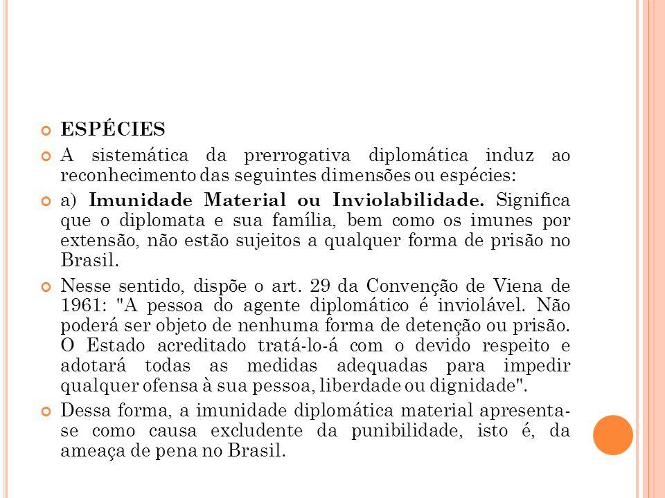 ESPÉCIES A sistemática da prerrogativa diplomática induz ao reconhecimento das seguintes dimensões ou espécies: a) Imunidade Material ou Inviolabilida