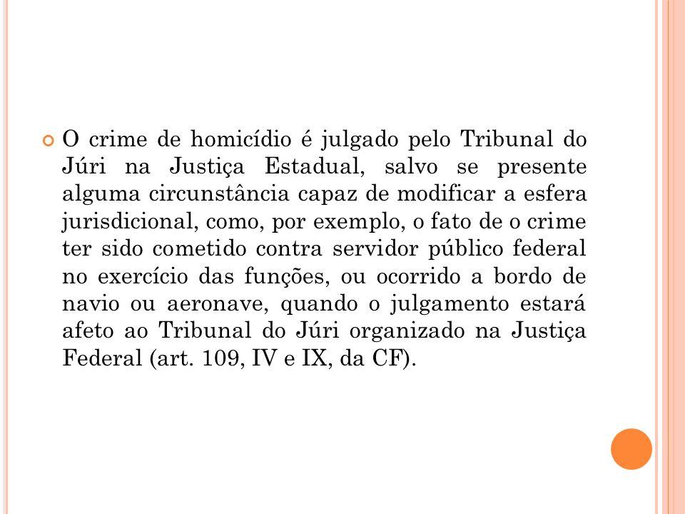 O crime de homicídio é julgado pelo Tribunal do Júri na Justiça Estadual, salvo se presente alguma circunstância capaz de modificar a esfera jurisdici
