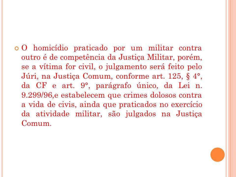 O homicídio praticado por um militar contra outro é de competência da Justiça Militar, porém, se a vítima for civil, o julgamento será feito pelo Júri