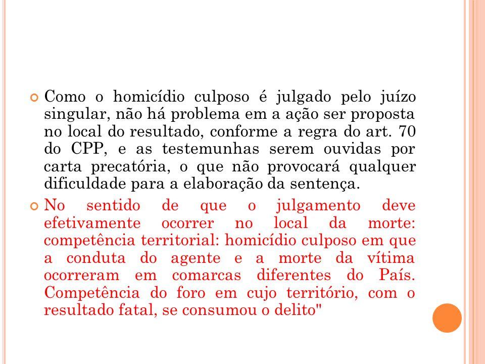 Como o homicídio culposo é julgado pelo juízo singular, não há problema em a ação ser proposta no local do resultado, conforme a regra do art. 70 do C