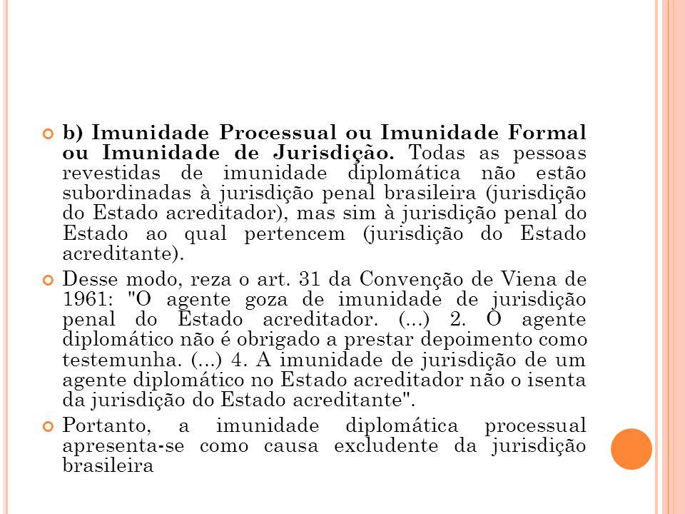 b) Imunidade Processual ou Imunidade Formal ou Imunidade de Jurisdição. Todas as pessoas revestidas de imunidade diplomática não estão subordinadas à